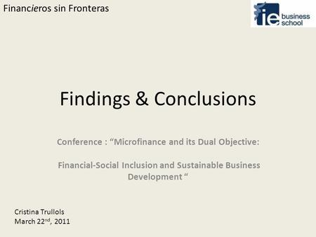 "Financieros sin Fronteras Findings & Conclusions Conference : ""Microfinance and its Dual Objective: Financial-Social Inclusion and Sustainable Business."