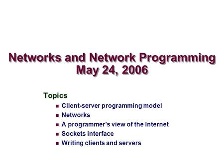 Networks and Network Programming May 24, 2006 Topics Client-server programming model Networks A programmer's view of the Internet Sockets interface Writing.