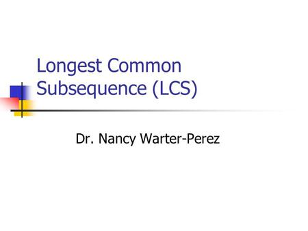 Longest Common Subsequence (LCS) Dr. Nancy Warter-Perez.