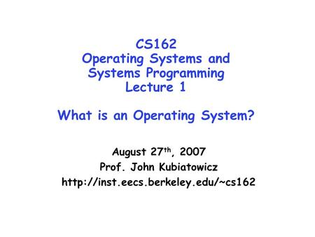 CS162 Operating Systems and Systems Programming Lecture 1 What is an Operating System? August 27 th, 2007 Prof. John Kubiatowicz