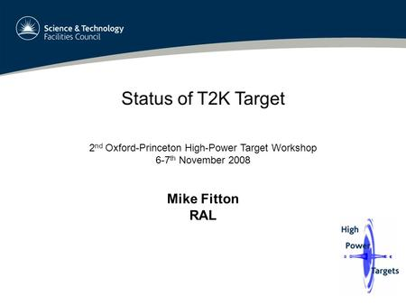 Status of T2K Target 2 nd Oxford-Princeton High-Power Target Workshop 6-7 th November 2008 Mike Fitton RAL.