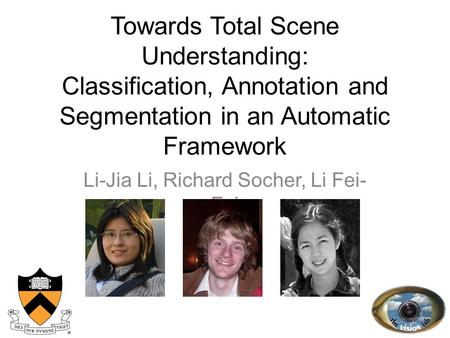 Towards Total Scene Understanding: Classification, Annotation and Segmentation in an Automatic Framework Li-Jia Li, Richard Socher, Li Fei- Fei 1.