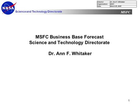 Science and Technology Directorate MSFC 1 MSFC Business <strong>Base</strong> Forecast Science and Technology Directorate Dr. Ann F. Whitaker Director:Dr. Ann F. Whitaker.