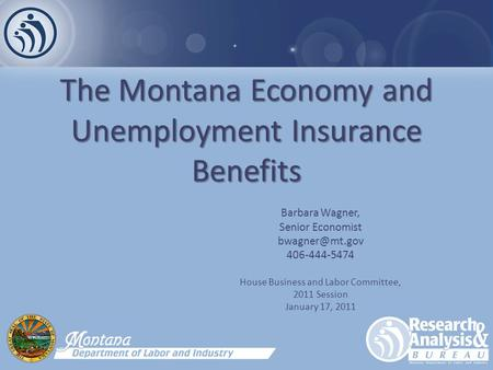 The Montana Economy and Unemployment Insurance Benefits Barbara Wagner, Senior Economist 406-444-5474 House Business and Labor Committee,