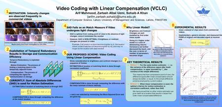 Video Coding with Linear Compensation (VCLC) Arif Mahmood, Zartash Afzal Uzmi, Sohaib A Khan Department of Computer.
