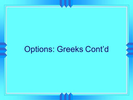 Options: Greeks Cont'd. Hedging with Options  Greeks (Option Price Sensitivities)  delta, gamma (Stock Price)  theta (time to expiration)  vega (volatility)