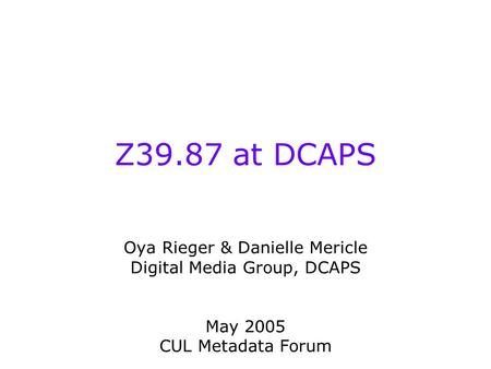 Z39.87 at DCAPS Oya Rieger & Danielle Mericle Digital Media Group, DCAPS May 2005 CUL Metadata Forum.