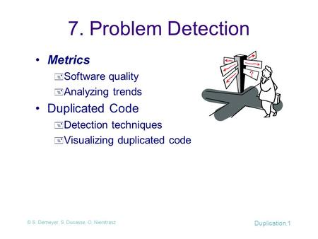 © S. Demeyer, S. Ducasse, O. Nierstrasz Duplication.1 7. Problem Detection Metrics  Software quality  Analyzing trends Duplicated Code  Detection techniques.