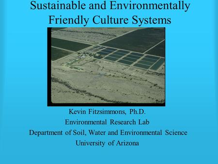 Sustainable and Environmentally Friendly Culture Systems Kevin Fitzsimmons, Ph.D. Environmental Research Lab Department of Soil, Water and Environmental.