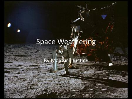 Space Weathering By Maxwell Justice. What is it? What is Space Weathering? – It is like erosion on earth but in space What causes Space Weathering? –
