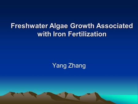 Freshwater Algae Growth Associated with Iron Fertilization Yang Zhang.