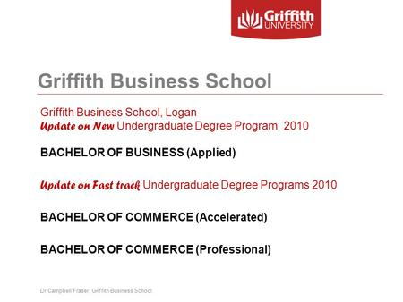 Griffith Business School Griffith Business School, Logan Update on New Undergraduate Degree Program 2010 BACHELOR OF BUSINESS (Applied) Update on Fast.