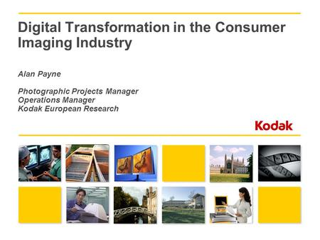 Digital Transformation in the Consumer Imaging Industry Alan Payne Photographic Projects Manager Operations Manager Kodak European Research.