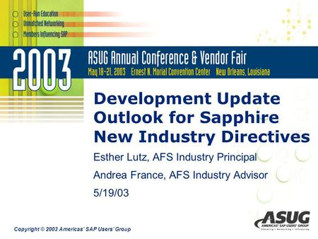 Copyright © 2003 Americas' SAP Users' Group Development Update Outlook for Sapphire New Industry Directives Esther Lutz, AFS Industry Principal Andrea.