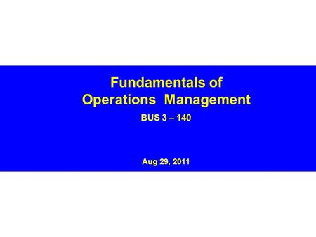Fundamentals of Operations Management BUS 3 – 140 Aug 29, 2011.