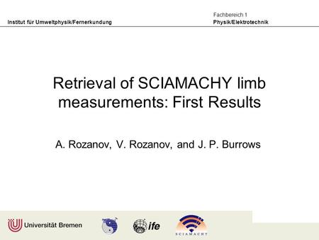 Institut für Umweltphysik/Fernerkundung Physik/Elektrotechnik Fachbereich 1 Retrieval of SCIAMACHY limb measurements: First Results A. Rozanov, V. Rozanov,