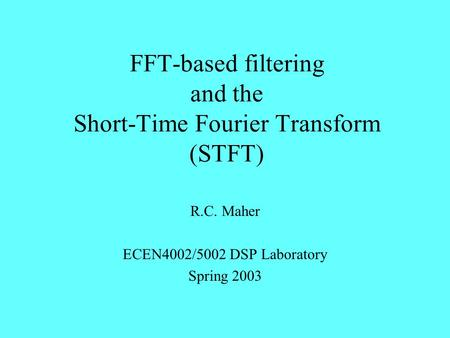FFT-based filtering and the Short-Time Fourier Transform (STFT) R.C. Maher ECEN4002/5002 DSP Laboratory Spring 2003.