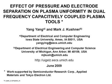 EFFECT OF PRESSURE AND ELECTRODE SEPARATION ON PLASMA UNIFORMITY IN DUAL FREQUENCY CAPACITIVELY COUPLED PLASMA TOOLS * Yang Yang a) and Mark J. Kushner.