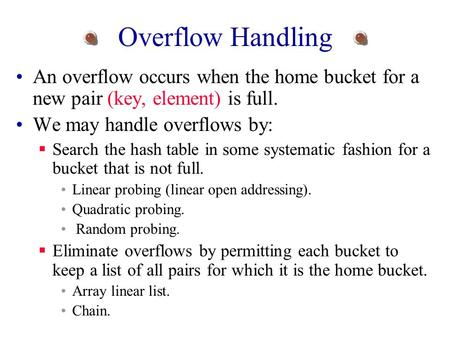 Overflow Handling An overflow occurs when the home bucket for a new pair (key, element) is full. We may handle overflows by:  Search the hash table in.