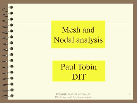 Copyright Paul Tobin School of Electronics and Communications Engineering 1 Mesh and Nodal analysis Paul Tobin DIT.