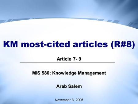KM most-cited articles (R#8) Article 7- 9 MIS 580: Knowledge Management Arab Salem November 8, 2005.