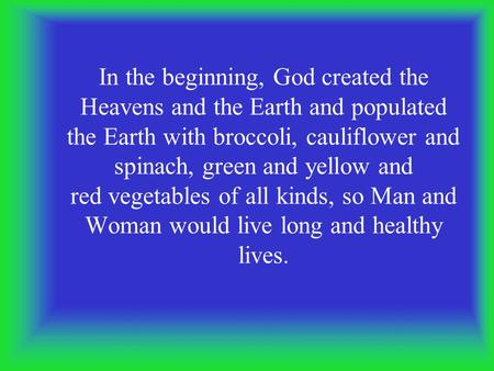 In the beginning, God created the Heavens and the Earth and populated the Earth with broccoli, cauliflower and spinach, green and yellow and red vegetables.
