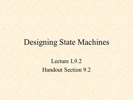 Designing State Machines Lecture L9.2 Handout Section 9.2.