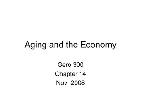 Aging and the Economy Gero 300 Chapter 14 Nov 2008.