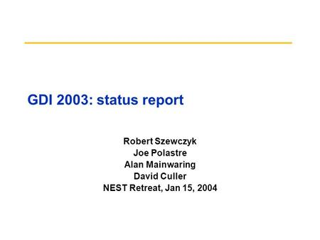 GDI 2003: status report Robert Szewczyk Joe Polastre Alan Mainwaring David Culler NEST Retreat, Jan 15, 2004.