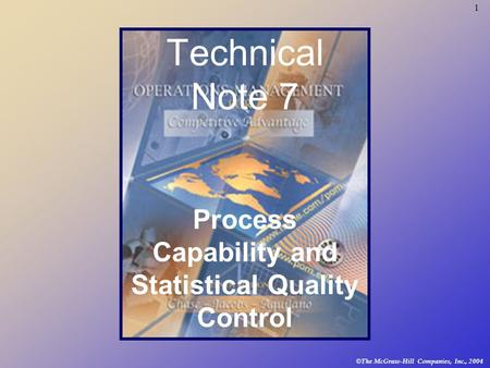 1 © The McGraw-Hill Companies, Inc., 2004 Technical Note 7 Process Capability and Statistical Quality Control.