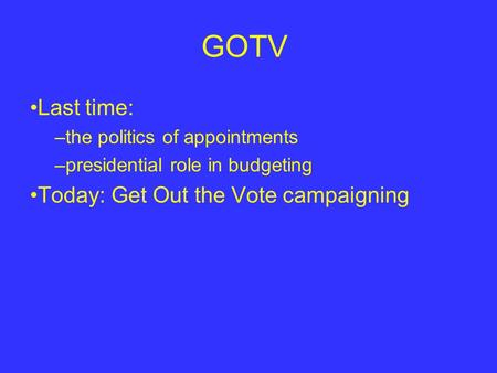 GOTV Last time: –the politics of appointments –presidential role in budgeting Today: Get Out the Vote campaigning.