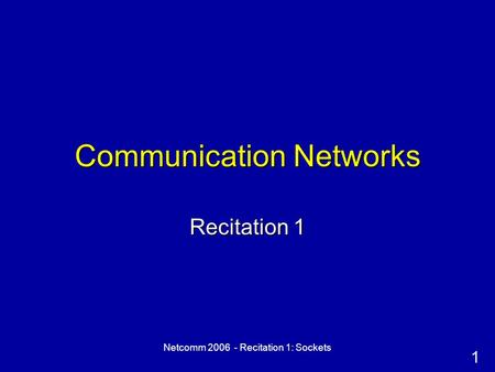 1 Netcomm 2006 - Recitation 1: Sockets Communication Networks Recitation 1.