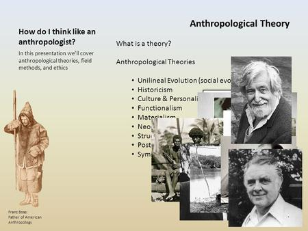 How do I think like an anthropologist? In this presentation we'll cover anthropological theories, field methods, and ethics Franz Boas: Father of American.
