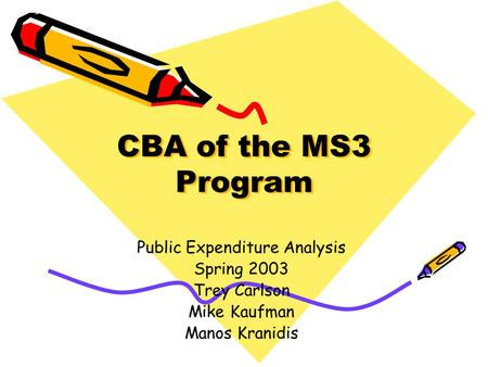 CBA of the MS3 Program Public Expenditure Analysis Spring 2003 Trey Carlson Mike Kaufman Manos Kranidis.