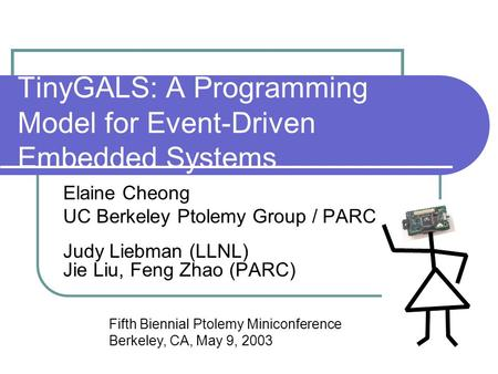TinyGALS: A Programming Model for Event-Driven Embedded Systems Elaine Cheong UC Berkeley Ptolemy Group / PARC Judy Liebman (LLNL) Jie Liu, Feng Zhao (PARC)