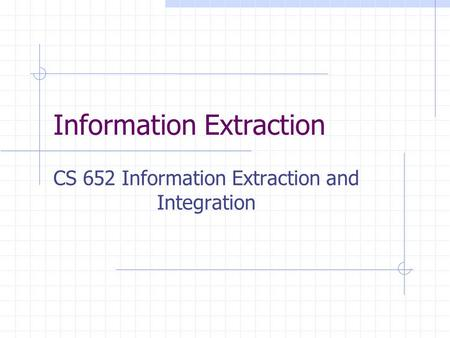 Information Extraction CS 652 Information Extraction and Integration.