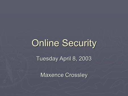 Online Security Tuesday April 8, 2003 Maxence Crossley.