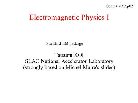 Electromagnetic Physics I Tatsumi KOI SLAC National Accelerator Laboratory (strongly based on Michel Maire's slides) Geant4 v9.2.p02 Standard EM package.