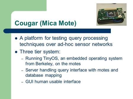 Cougar (Mica Mote) A platform for testing query processing techniques over ad-hoc sensor networks Three tier system: – Running TinyOS, an embedded operating.