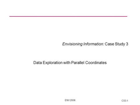 ENV 2006 CS3.1 Envisioning Information: Case Study 3 Data Exploration with Parallel Coordinates.