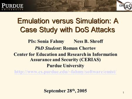 1 PIs: Sonia Fahmy Ness B. Shroff PhD Student: Roman Chertov Center for Education and Research in Information Assurance and Security (CERIAS) Purdue University.