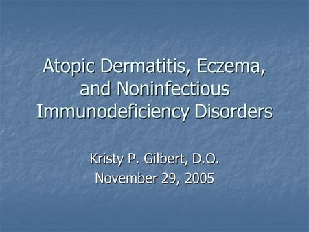 Atopic Dermatitis, Eczema, and Noninfectious Immunodeficiency Disorders Kristy P. Gilbert, D.O. November 29, 2005.
