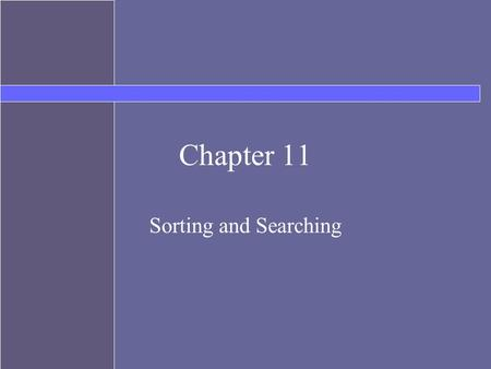 Chapter 11 Sorting and Searching. Topics Searching –Linear –Binary Sorting –Selection Sort –Bubble Sort.
