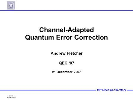 QEC'07-1 ASF 6/13/2015 MIT Lincoln Laboratory Channel-Adapted Quantum Error Correction Andrew Fletcher QEC '07 21 December 2007.