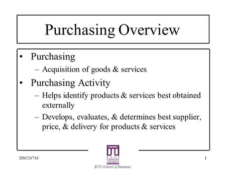 11DSCI4743 Purchasing Overview Purchasing –Acquisition of goods & services Purchasing Activity –Helps identify products & services best obtained externally.