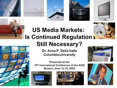 US Media Markets: Is Continued Regulation Still Necessary? Dr. Anna P. Della Valle Columbia University Presented at the 15 th International Conference.