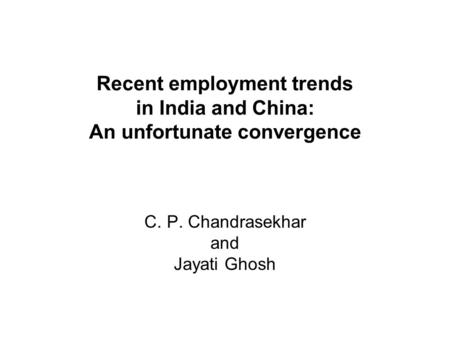 Recent employment trends in India and China: An unfortunate convergence C. P. Chandrasekhar and Jayati Ghosh.