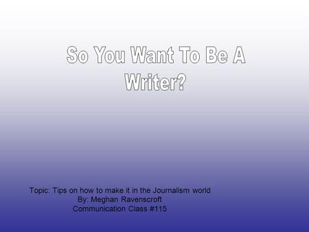 Topic: Tips on how to make it in the Journalism world By: Meghan Ravenscroft Communication Class #115.
