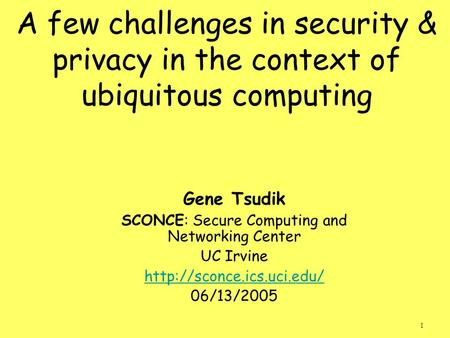 1 A few challenges in security & privacy in the context of ubiquitous computing Gene Tsudik SCONCE: Secure Computing and Networking Center UC Irvine