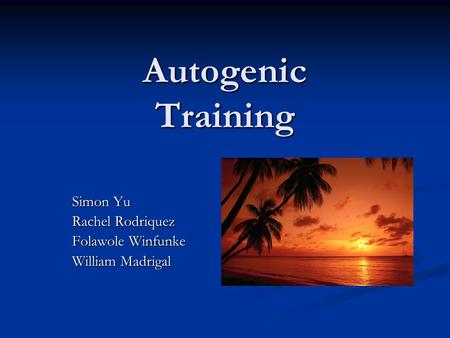Autogenic Training Simon Yu Rachel Rodriquez Folawole Winfunke William Madrigal.